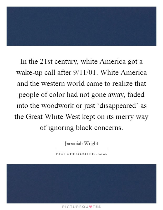 In the 21st century, white America got a wake-up call after 9/11/01. White America and the western world came to realize that people of color had not gone away, faded into the woodwork or just 'disappeared' as the Great White West kept on its merry way of ignoring black concerns Picture Quote #1