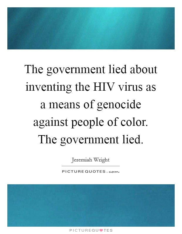The government lied about inventing the HIV virus as a means of genocide against people of color. The government lied Picture Quote #1