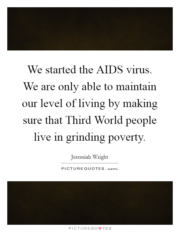 We started the AIDS virus. We are only able to maintain our level of living by making sure that Third World people live in grinding poverty Picture Quote #1