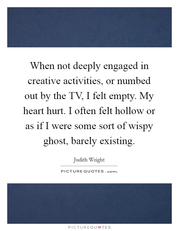 When not deeply engaged in creative activities, or numbed out by the TV, I felt empty. My heart hurt. I often felt hollow or as if I were some sort of wispy ghost, barely existing Picture Quote #1