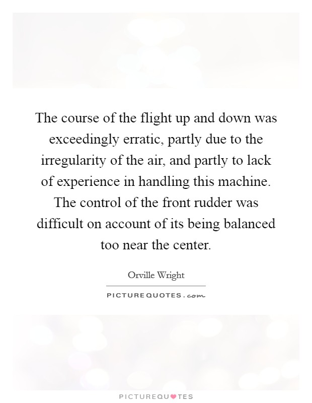 The course of the flight up and down was exceedingly erratic, partly due to the irregularity of the air, and partly to lack of experience in handling this machine. The control of the front rudder was difficult on account of its being balanced too near the center Picture Quote #1