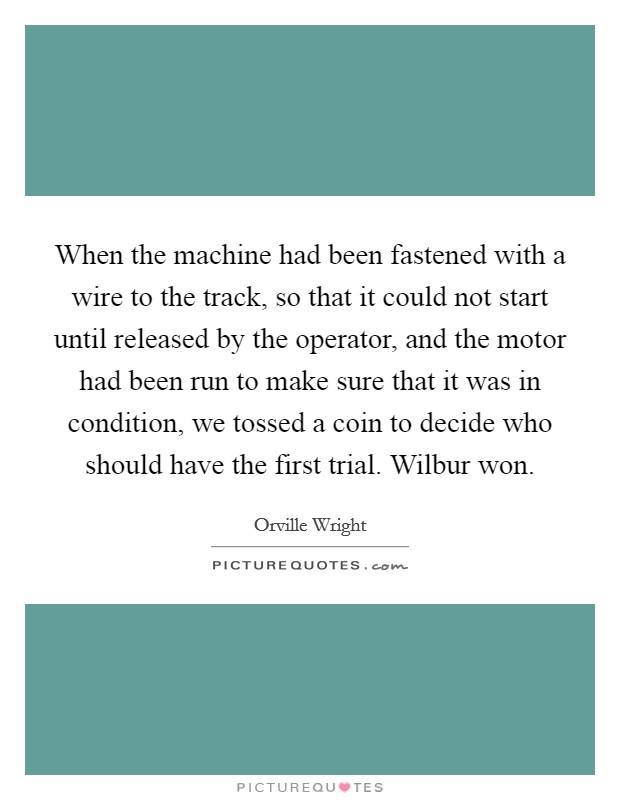 When the machine had been fastened with a wire to the track, so that it could not start until released by the operator, and the motor had been run to make sure that it was in condition, we tossed a coin to decide who should have the first trial. Wilbur won Picture Quote #1
