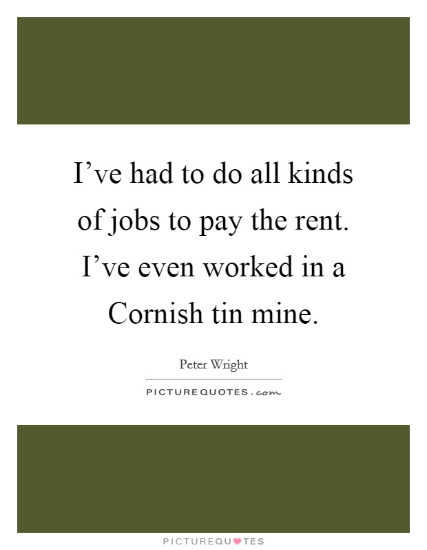 I've had to do all kinds of jobs to pay the rent. I've even worked in a Cornish tin mine Picture Quote #1