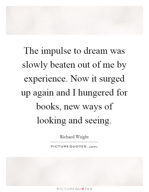 The impulse to dream was slowly beaten out of me by experience. Now it surged up again and I hungered for books, new ways of looking and seeing Picture Quote #1
