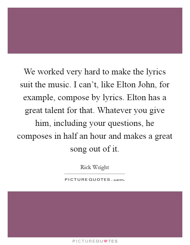 We worked very hard to make the lyrics suit the music. I can't, like Elton John, for example, compose by lyrics. Elton has a great talent for that. Whatever you give him, including your questions, he composes in half an hour and makes a great song out of it Picture Quote #1