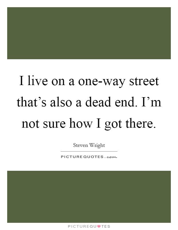 I live on a one-way street that's also a dead end. I'm not sure how I got there Picture Quote #1