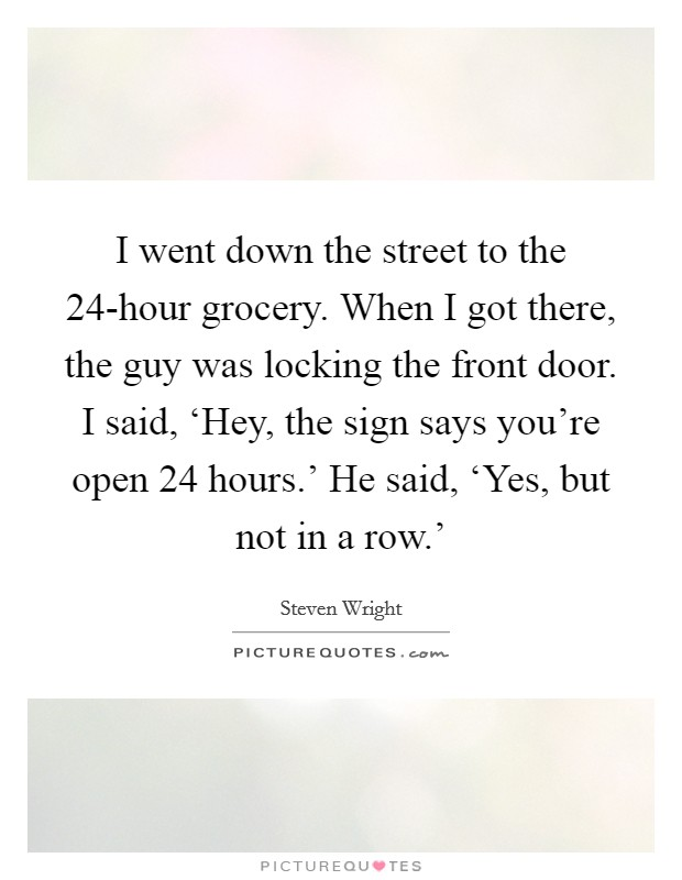 I went down the street to the 24-hour grocery. When I got there, the guy was locking the front door. I said, 'Hey, the sign says you're open 24 hours.' He said, 'Yes, but not in a row.' Picture Quote #1