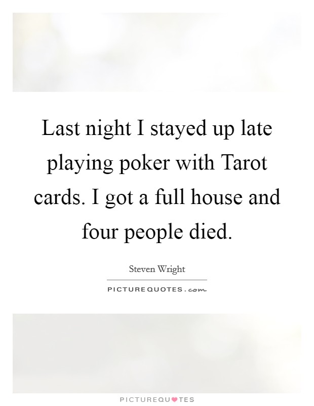 Last night I stayed up late playing poker with Tarot cards. I got a full house and four people died Picture Quote #1
