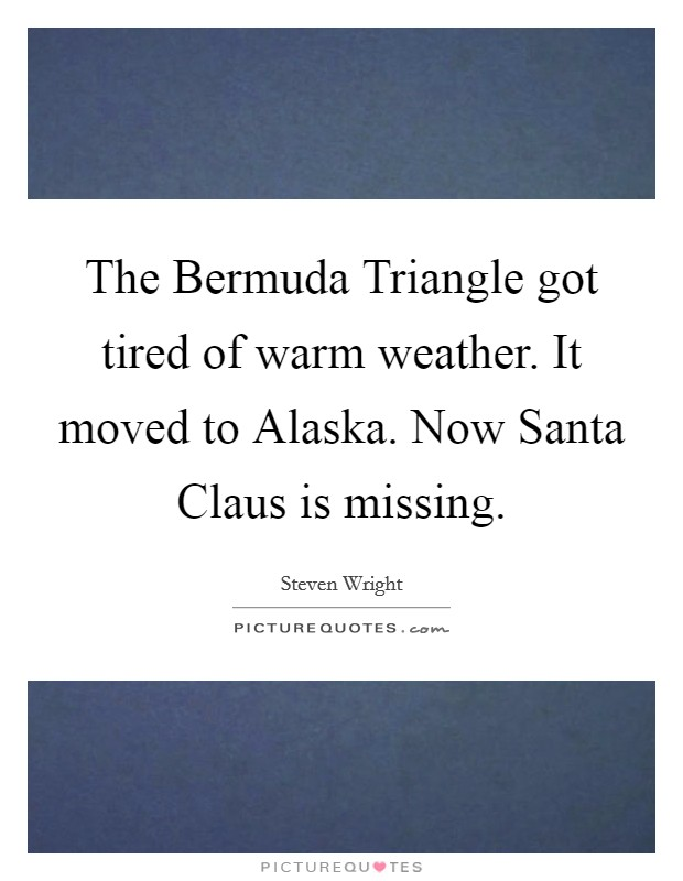 The Bermuda Triangle got tired of warm weather. It moved to Alaska. Now Santa Claus is missing Picture Quote #1