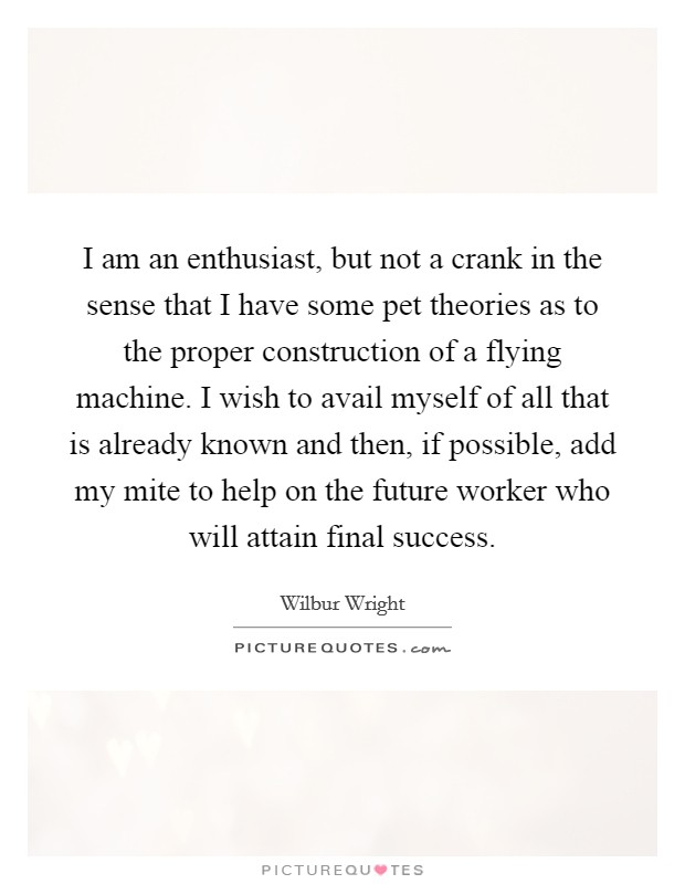 I am an enthusiast, but not a crank in the sense that I have some pet theories as to the proper construction of a flying machine. I wish to avail myself of all that is already known and then, if possible, add my mite to help on the future worker who will attain final success Picture Quote #1