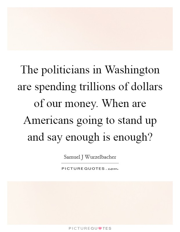 The politicians in Washington are spending trillions of dollars of our money. When are Americans going to stand up and say enough is enough? Picture Quote #1