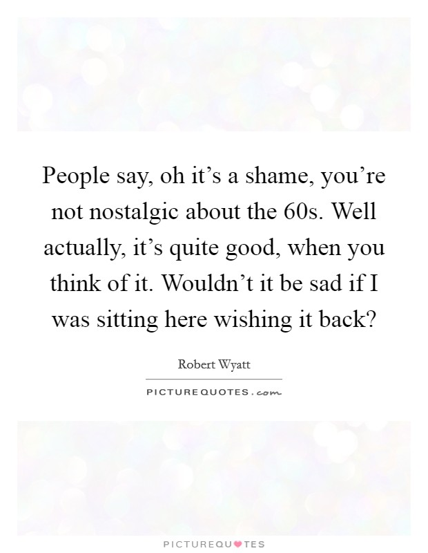 People say, oh it's a shame, you're not nostalgic about the  60s. Well actually, it's quite good, when you think of it. Wouldn't it be sad if I was sitting here wishing it back? Picture Quote #1