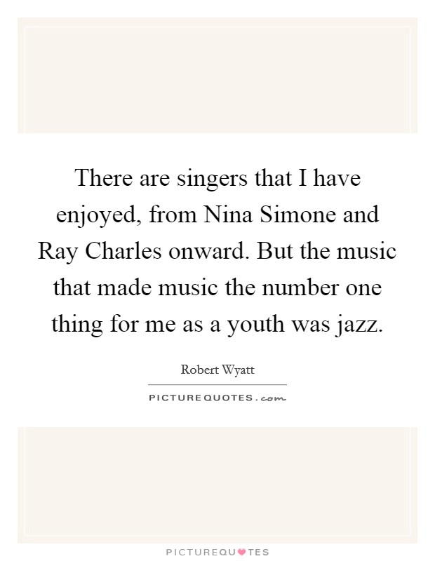 There are singers that I have enjoyed, from Nina Simone and Ray Charles onward. But the music that made music the number one thing for me as a youth was jazz Picture Quote #1