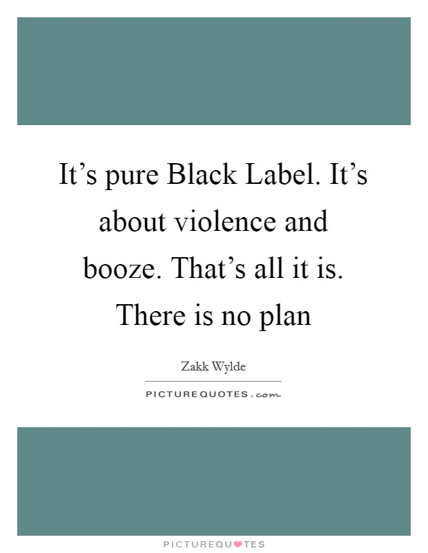 It's pure Black Label. It's about violence and booze. That's all it is. There is no plan Picture Quote #1