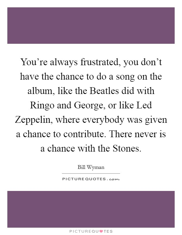 You're always frustrated, you don't have the chance to do a song on the album, like the Beatles did with Ringo and George, or like Led Zeppelin, where everybody was given a chance to contribute. There never is a chance with the Stones Picture Quote #1