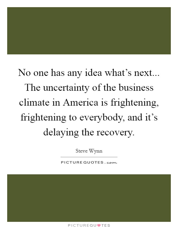 No one has any idea what's next... The uncertainty of the business climate in America is frightening, frightening to everybody, and it's delaying the recovery Picture Quote #1