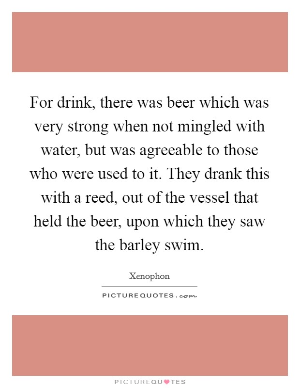 For drink, there was beer which was very strong when not mingled with water, but was agreeable to those who were used to it. They drank this with a reed, out of the vessel that held the beer, upon which they saw the barley swim Picture Quote #1