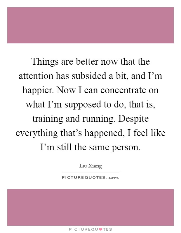 Things are better now that the attention has subsided a bit, and I'm happier. Now I can concentrate on what I'm supposed to do, that is, training and running. Despite everything that's happened, I feel like I'm still the same person Picture Quote #1