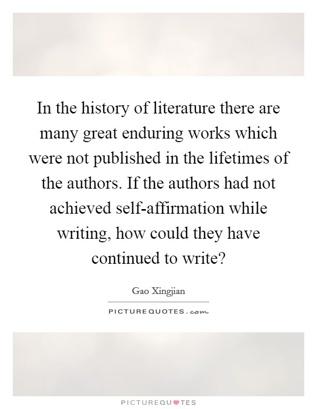 In the history of literature there are many great enduring works which were not published in the lifetimes of the authors. If the authors had not achieved self-affirmation while writing, how could they have continued to write? Picture Quote #1