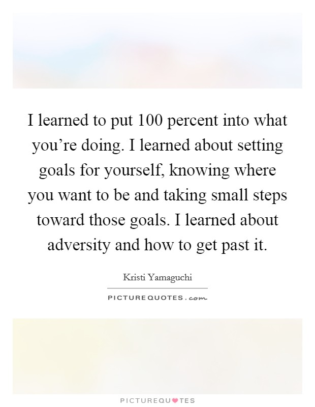 I learned to put 100 percent into what you're doing. I learned about setting goals for yourself, knowing where you want to be and taking small steps toward those goals. I learned about adversity and how to get past it Picture Quote #1