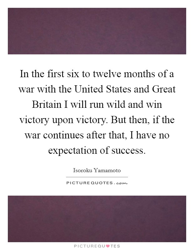In the first six to twelve months of a war with the United States and Great Britain I will run wild and win victory upon victory. But then, if the war continues after that, I have no expectation of success Picture Quote #1
