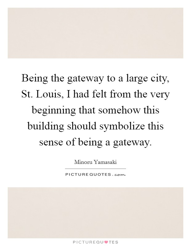 Being the gateway to a large city, St. Louis, I had felt from the very beginning that somehow this building should symbolize this sense of being a gateway Picture Quote #1