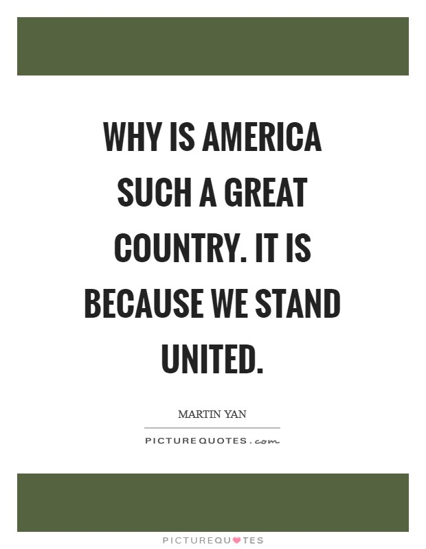 Why is America such a great country. It is because we stand united Picture Quote #1