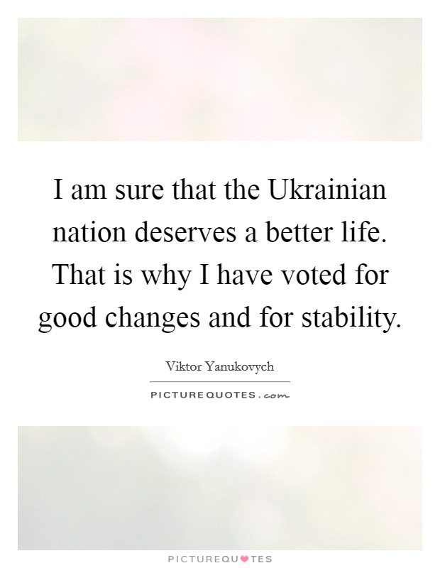 I am sure that the Ukrainian nation deserves a better life. That is why I have voted for good changes and for stability Picture Quote #1