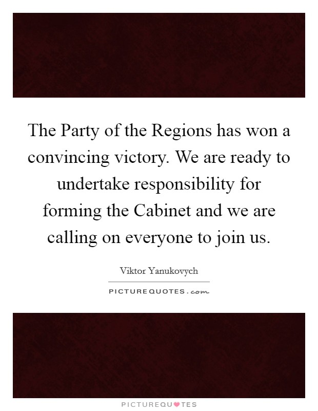 The Party of the Regions has won a convincing victory. We are ready to undertake responsibility for forming the Cabinet and we are calling on everyone to join us Picture Quote #1
