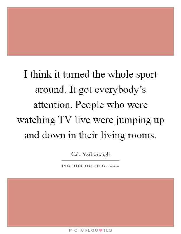 I think it turned the whole sport around. It got everybody's attention. People who were watching TV live were jumping up and down in their living rooms Picture Quote #1