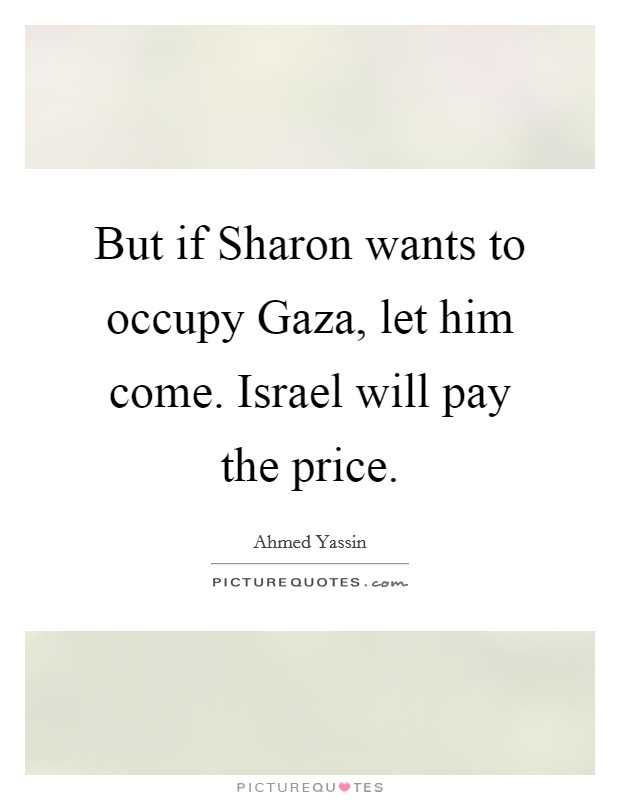But if Sharon wants to occupy Gaza, let him come. Israel will pay the price Picture Quote #1