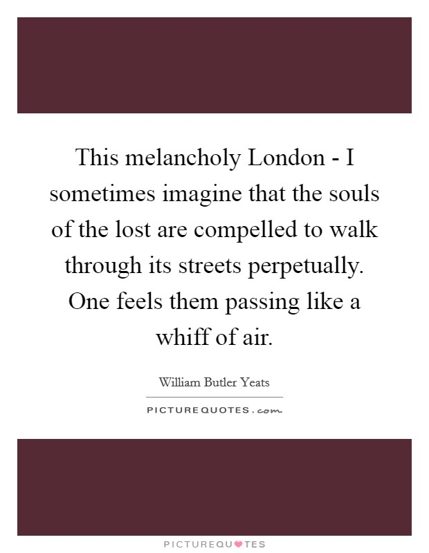 This melancholy London - I sometimes imagine that the souls of the lost are compelled to walk through its streets perpetually. One feels them passing like a whiff of air Picture Quote #1