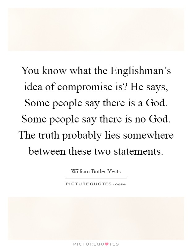 You know what the Englishman's idea of compromise is? He says, Some people say there is a God. Some people say there is no God. The truth probably lies somewhere between these two statements Picture Quote #1