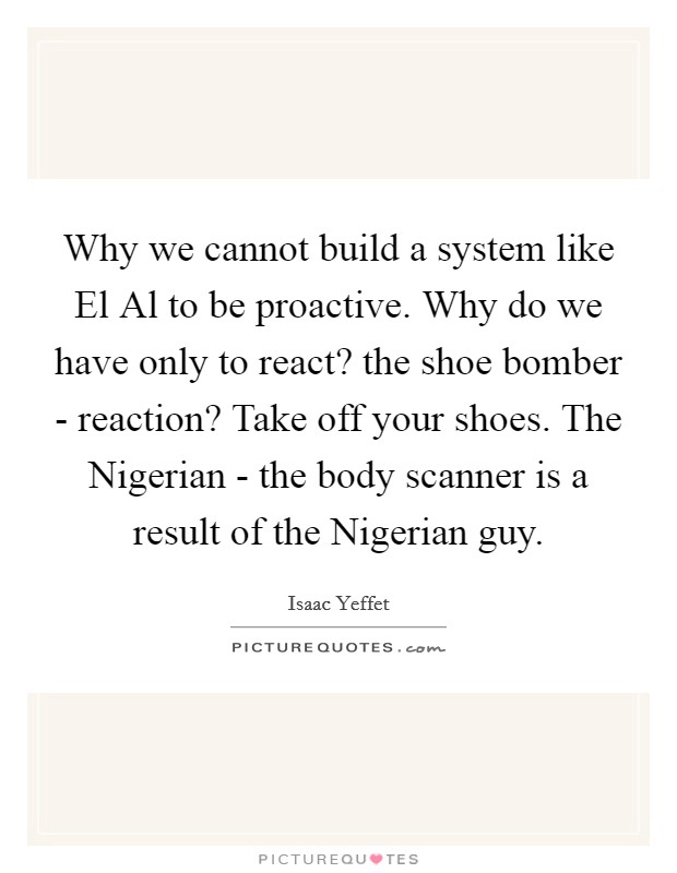 Why we cannot build a system like El Al to be proactive. Why do we have only to react? the shoe bomber - reaction? Take off your shoes. The Nigerian - the body scanner is a result of the Nigerian guy Picture Quote #1