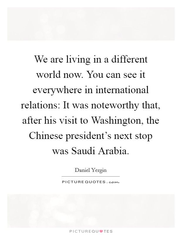 We are living in a different world now. You can see it everywhere in international relations: It was noteworthy that, after his visit to Washington, the Chinese president's next stop was Saudi Arabia Picture Quote #1