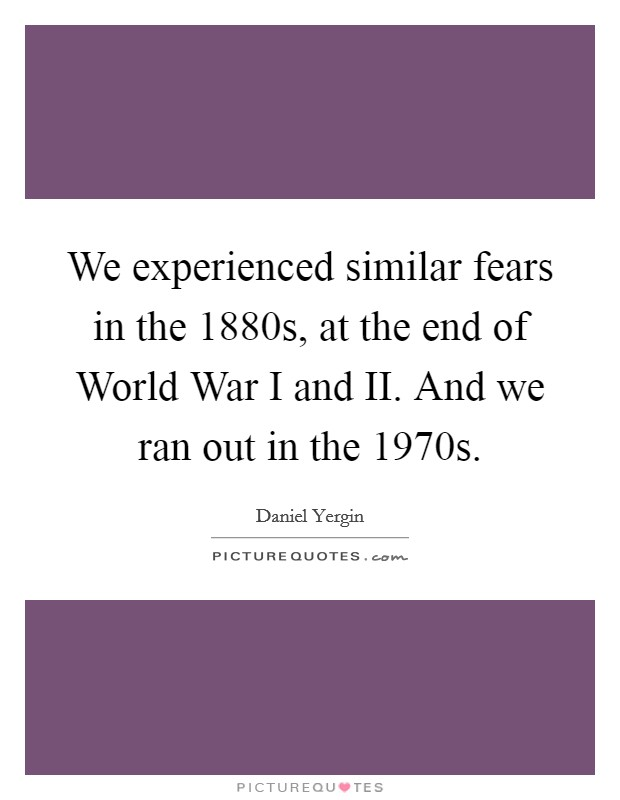We experienced similar fears in the 1880s, at the end of World War I and II. And we ran out in the 1970s Picture Quote #1