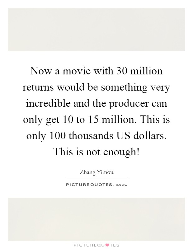 Now a movie with 30 million returns would be something very incredible and the producer can only get 10 to 15 million. This is only 100 thousands US dollars. This is not enough! Picture Quote #1