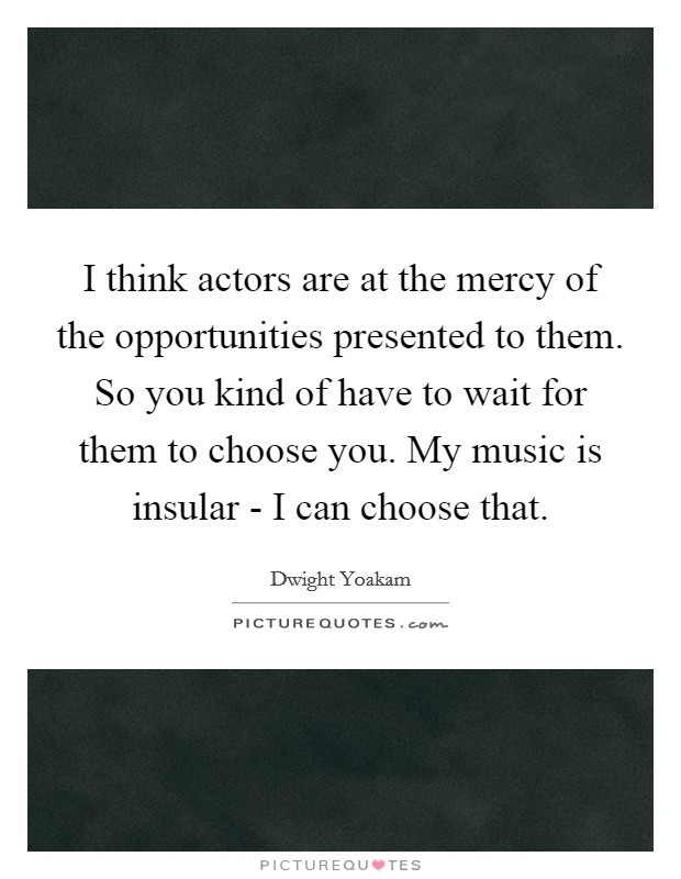 I think actors are at the mercy of the opportunities presented to them. So you kind of have to wait for them to choose you. My music is insular - I can choose that Picture Quote #1