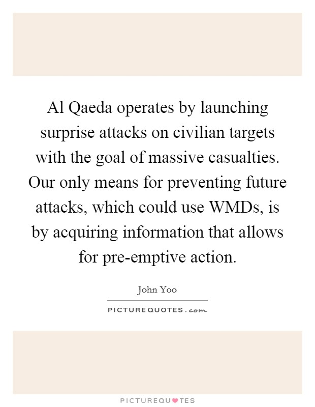 Al Qaeda operates by launching surprise attacks on civilian targets with the goal of massive casualties. Our only means for preventing future attacks, which could use WMDs, is by acquiring information that allows for pre-emptive action Picture Quote #1