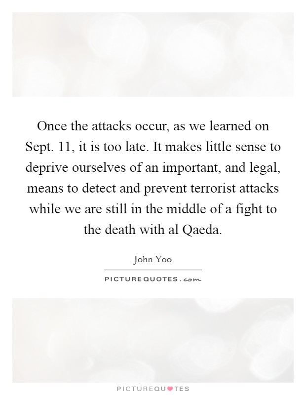 Once the attacks occur, as we learned on Sept. 11, it is too late. It makes little sense to deprive ourselves of an important, and legal, means to detect and prevent terrorist attacks while we are still in the middle of a fight to the death with al Qaeda Picture Quote #1