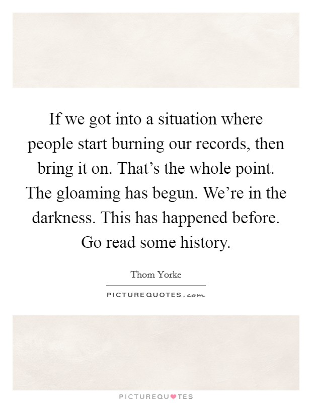 If we got into a situation where people start burning our records, then bring it on. That's the whole point. The gloaming has begun. We're in the darkness. This has happened before. Go read some history Picture Quote #1