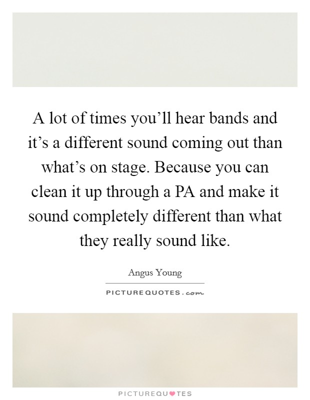 A lot of times you'll hear bands and it's a different sound coming out than what's on stage. Because you can clean it up through a PA and make it sound completely different than what they really sound like Picture Quote #1