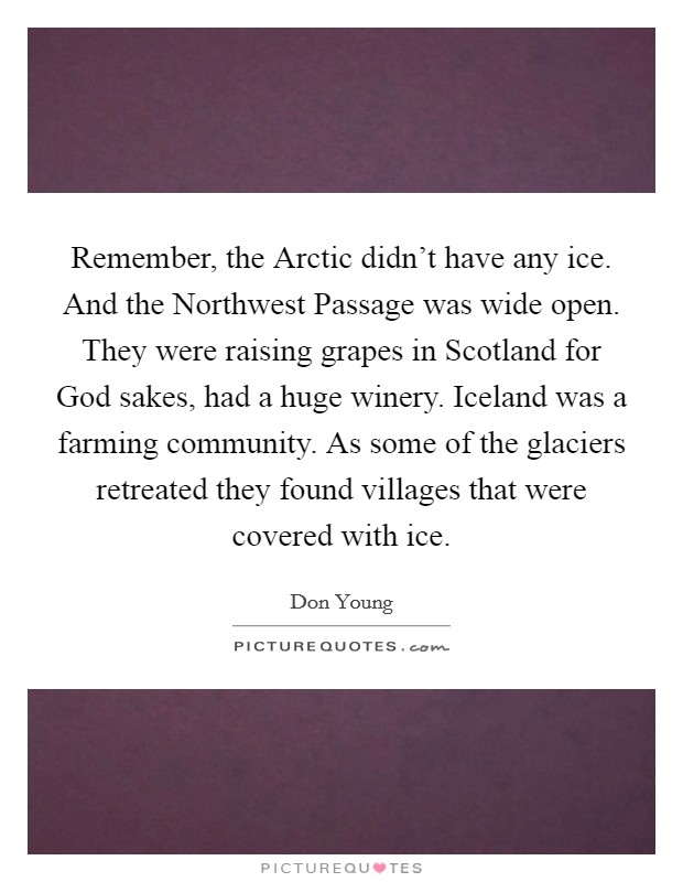 Remember, the Arctic didn't have any ice. And the Northwest Passage was wide open. They were raising grapes in Scotland for God sakes, had a huge winery. Iceland was a farming community. As some of the glaciers retreated they found villages that were covered with ice Picture Quote #1