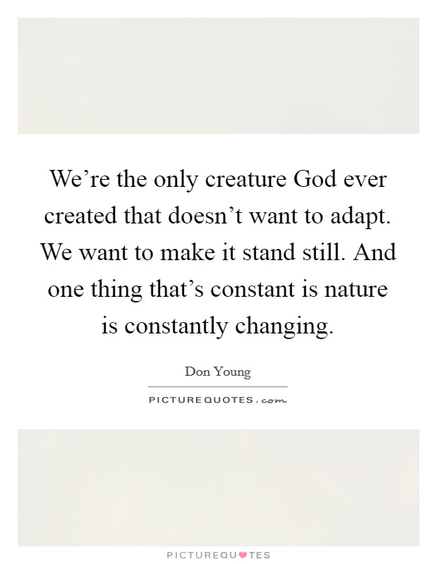 We're the only creature God ever created that doesn't want to adapt. We want to make it stand still. And one thing that's constant is nature is constantly changing Picture Quote #1