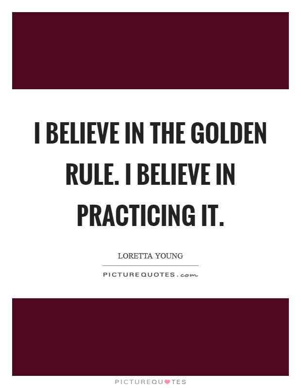 I believe in the Golden Rule. I believe in practicing it Picture Quote #1
