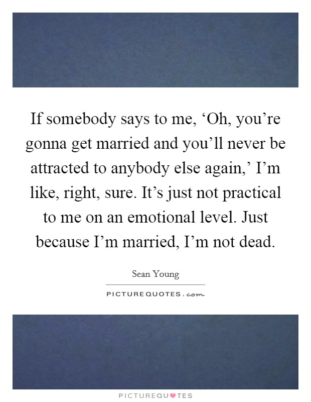 If somebody says to me, 'Oh, you're gonna get married and you'll never be attracted to anybody else again,' I'm like, right, sure. It's just not practical to me on an emotional level. Just because I'm married, I'm not dead Picture Quote #1