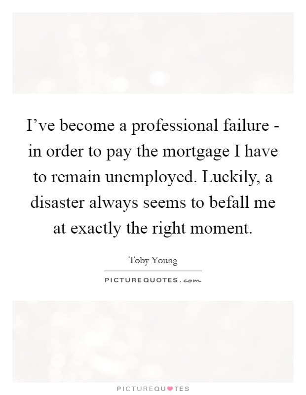 I've become a professional failure - in order to pay the mortgage I have to remain unemployed. Luckily, a disaster always seems to befall me at exactly the right moment Picture Quote #1