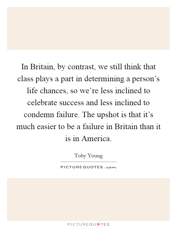 In Britain, by contrast, we still think that class plays a part in determining a person's life chances, so we're less inclined to celebrate success and less inclined to condemn failure. The upshot is that it's much easier to be a failure in Britain than it is in America Picture Quote #1