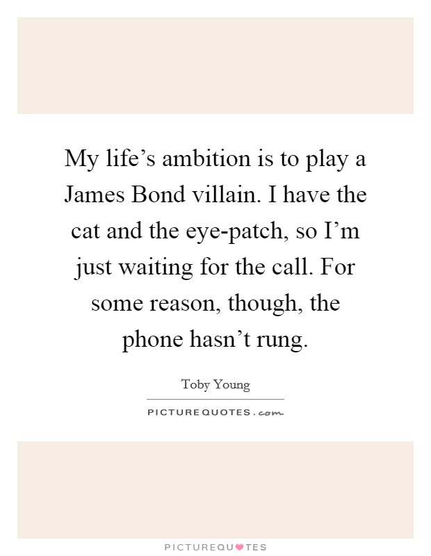 My life's ambition is to play a James Bond villain. I have the cat and the eye-patch, so I'm just waiting for the call. For some reason, though, the phone hasn't rung Picture Quote #1