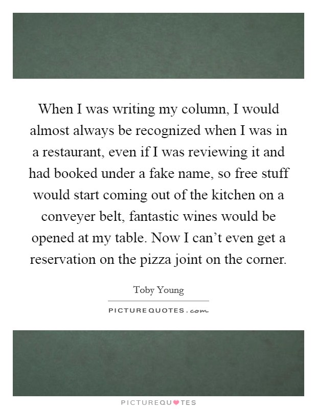 When I was writing my column, I would almost always be recognized when I was in a restaurant, even if I was reviewing it and had booked under a fake name, so free stuff would start coming out of the kitchen on a conveyer belt, fantastic wines would be opened at my table. Now I can't even get a reservation on the pizza joint on the corner Picture Quote #1